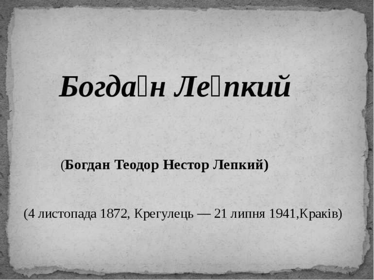 Богда н Ле пкий (Богдан Теодор Нестор Лепкий) (4 листопада 1872, Крегулець — ...