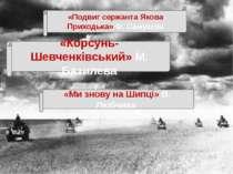 «Подвиг сержанта Якова Приходька» Ф. Самусєва «Корсунь-Шевченківський» М. Баз...