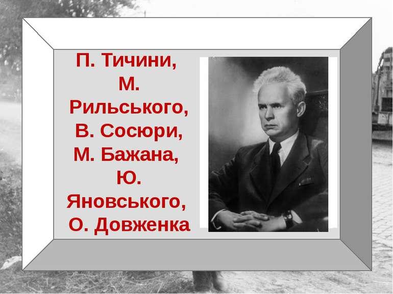 П. Тичини, М. Рильського, В. Сосюри, М. Бажана, Ю. Яновського, О. Довженка