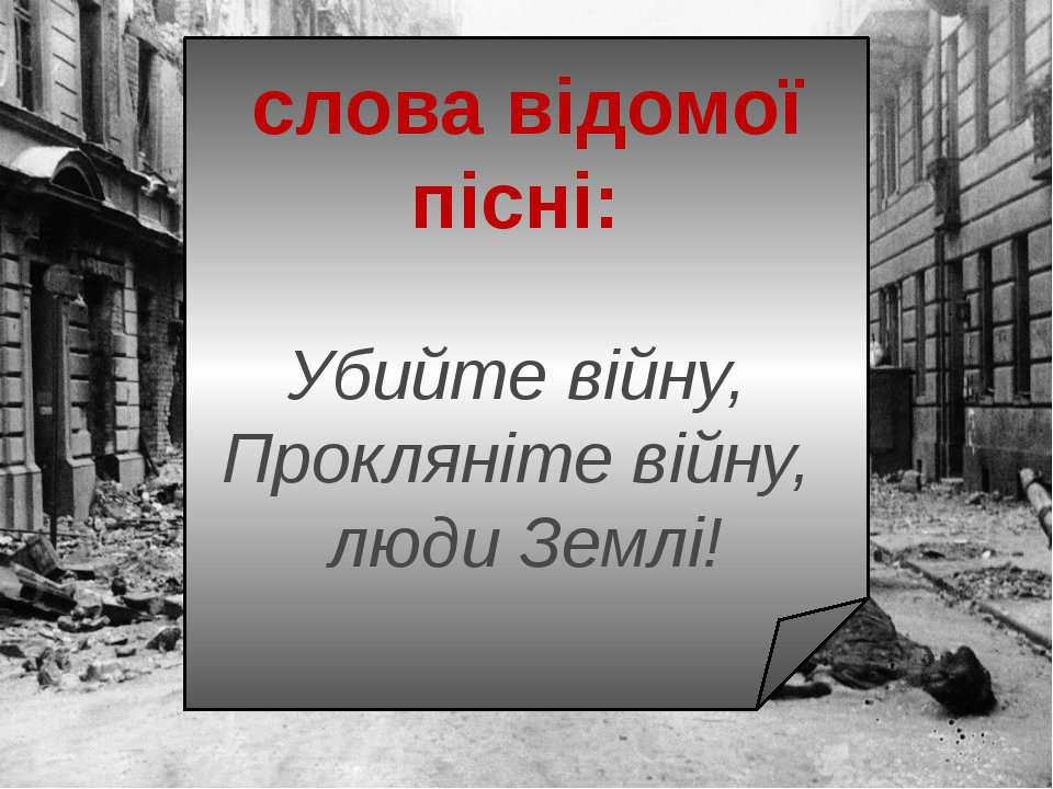 слова вiдомоï пiснi: Убийте вiйну, Проклянiте вiйну, люди Землi!
