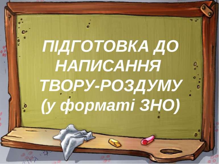 ПІДГОТОВКА ДО НАПИСАННЯ ТВОРУ-РОЗДУМУ (у форматі ЗНО)