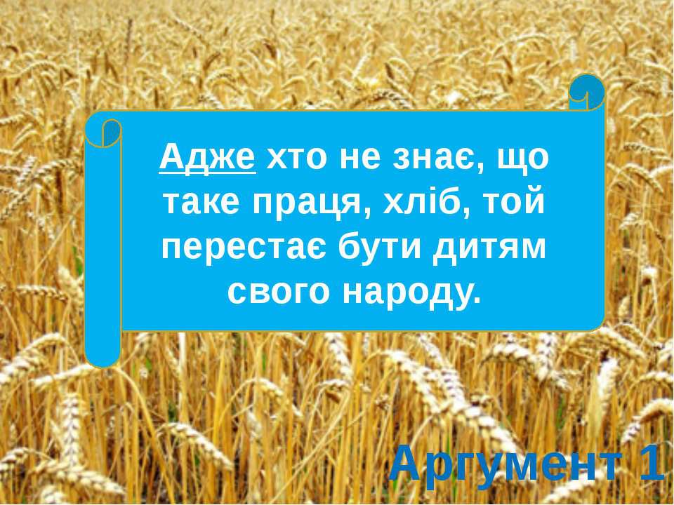 Аргумент 1 Адже хто не знає, що таке праця, хліб, той перестає бути дитям сво...