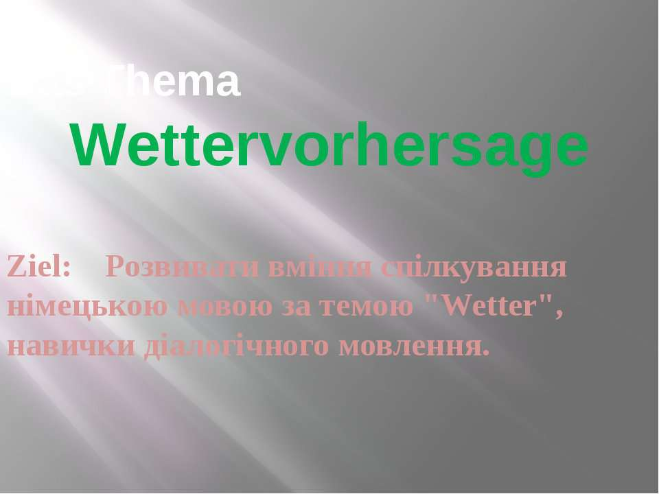 Das Thema Wettervorhersage Ziel: Розвивати вміння спілкування німецькою мовою...