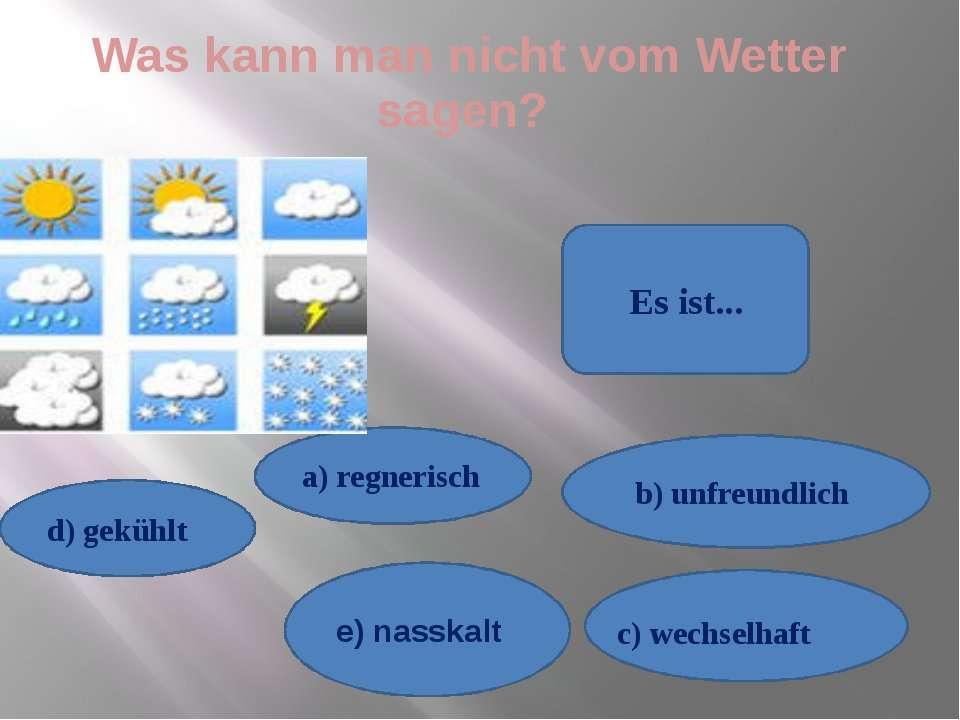 Was kann man nicht vom Wetter sagen? d) gekühlt e) nasskalt b) unfreundlich a...