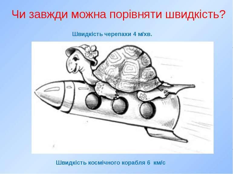 Чи завжди можна порівняти швидкість? Швидкість черепахи 4 м/хв. Швидкість кос...