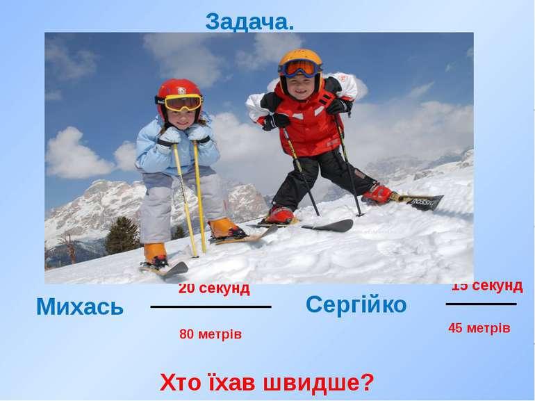 20 секунд 15 секунд Михась Сергійко Задача. 80 метрів 45 метрів Хто їхав швидше?