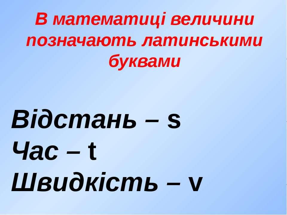 В математиці величини позначають латинськими буквами Відстань – s Час – t Шви...