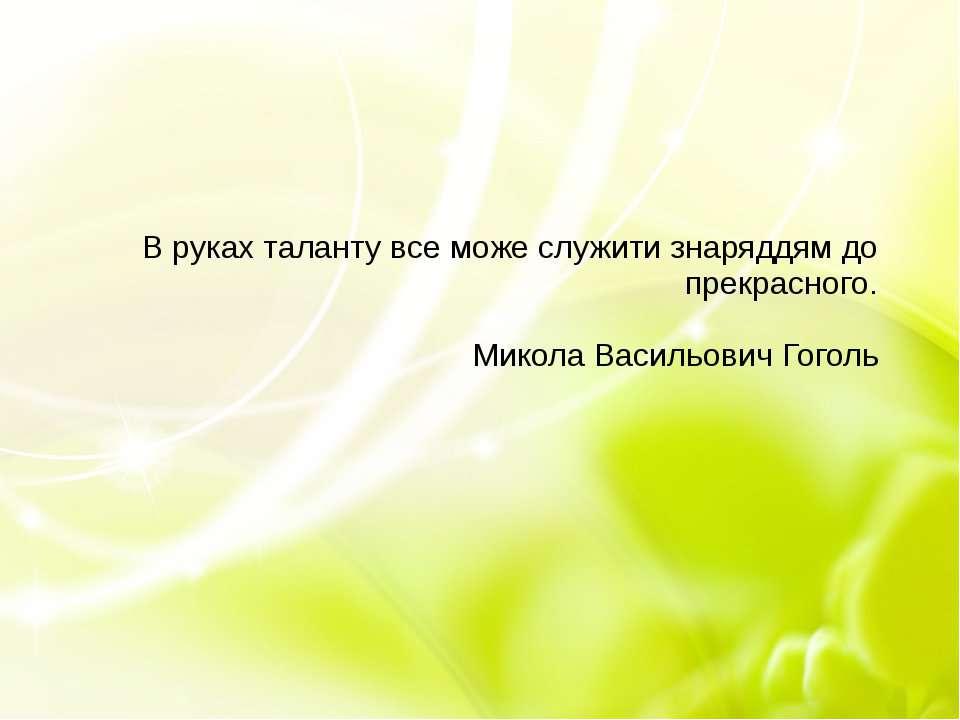 В руках таланту все може служити знаряддям до прекрасного. Микола Васильович ...