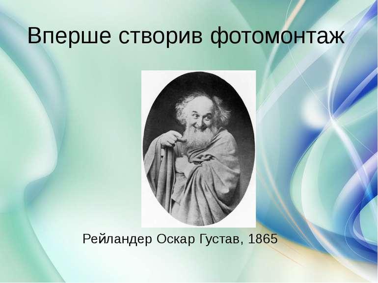 Вперше створив фотомонтаж Рейландер Оскар Густав, 1865