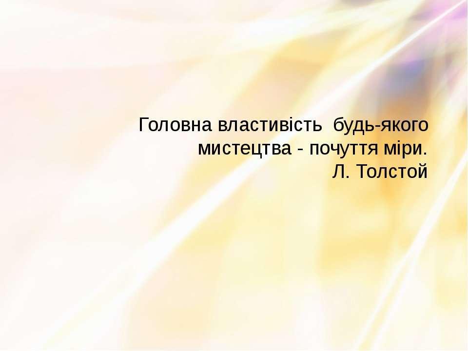 Головна властивість будь-якого мистецтва - почуття міри. Л. Толстой