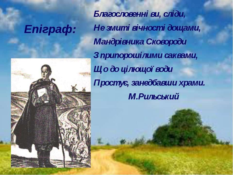 Епіграф: Благословенні ви, сліди, Не змиті вічності дощами, Мандрівника Сково...
