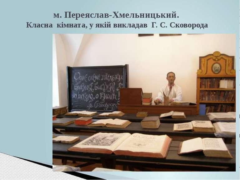 м. Переяслав-Хмельницький. Класна кімната, у якій викладав Г. С. Сковорода