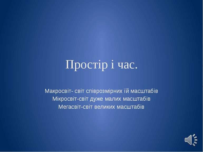 Простір і час. Макросвіт- світ співрозмірних їй масштабів Мікросвіт-світ дуже...