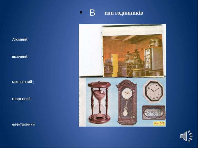 иди годинників В Атомний; пісочний; механічний ; кварцовий; електронний.