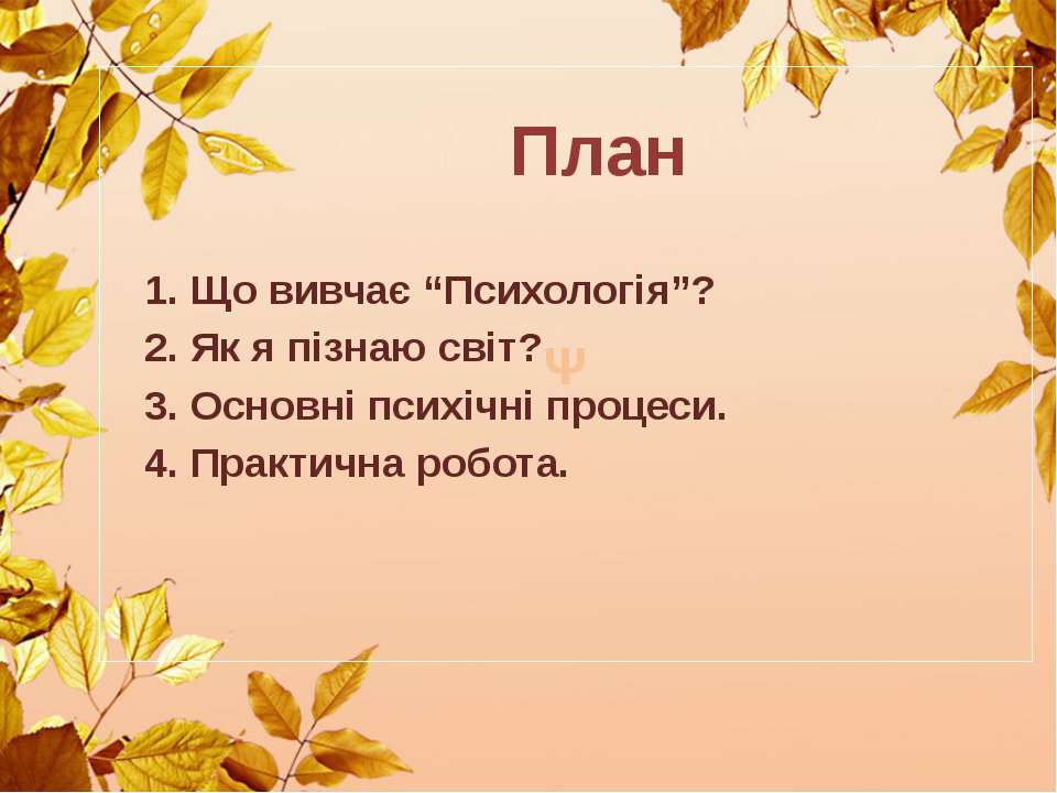 """Ψ План 1. Що вивчає """"Психологія""""? 2. Як я пізнаю світ? 3. Основні психічні пр..."""