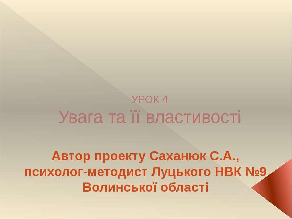 УРОК 4 Увага та її властивості Автор проекту Саханюк С.А., психолог-методист ...