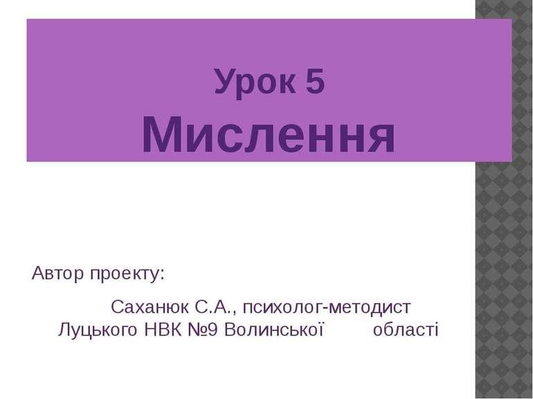 Урок 5 Мислення Автор проекту: Саханюк С.А., психолог-методист Луцького НВК №...