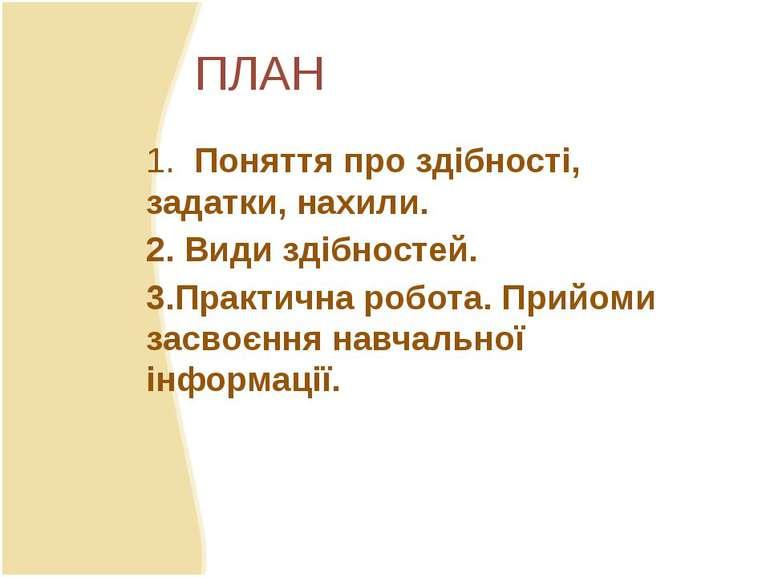 ПЛАН 1. Поняття про здібності, задатки, нахили. 2. Види здібностей. 3.Практич...