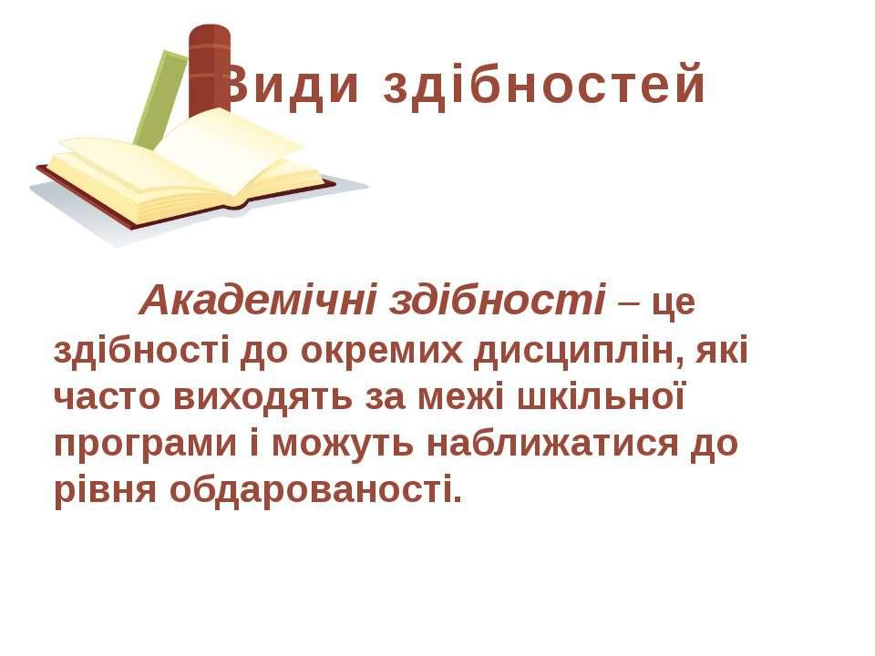 Академічні здібності – це здібності до окремих дисциплін, які часто виходять ...