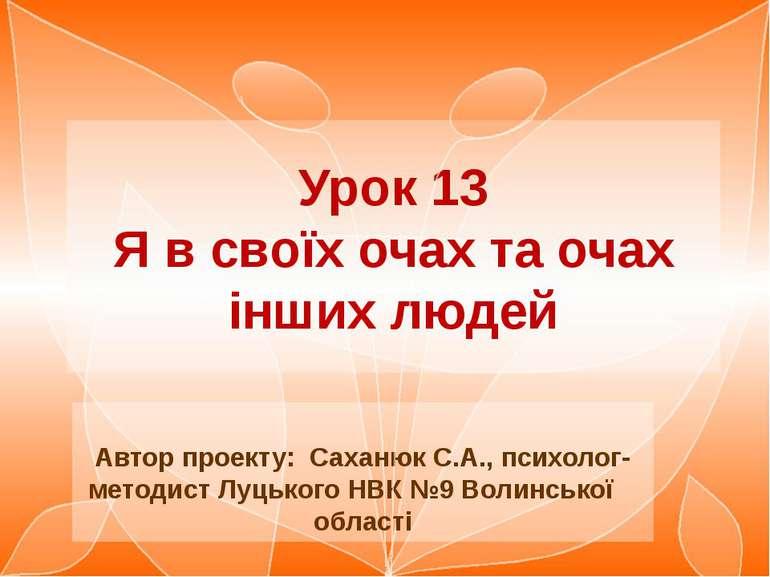 Урок 13 Я в своїх очах та очах інших людей Автор проекту: Саханюк С.А., психо...