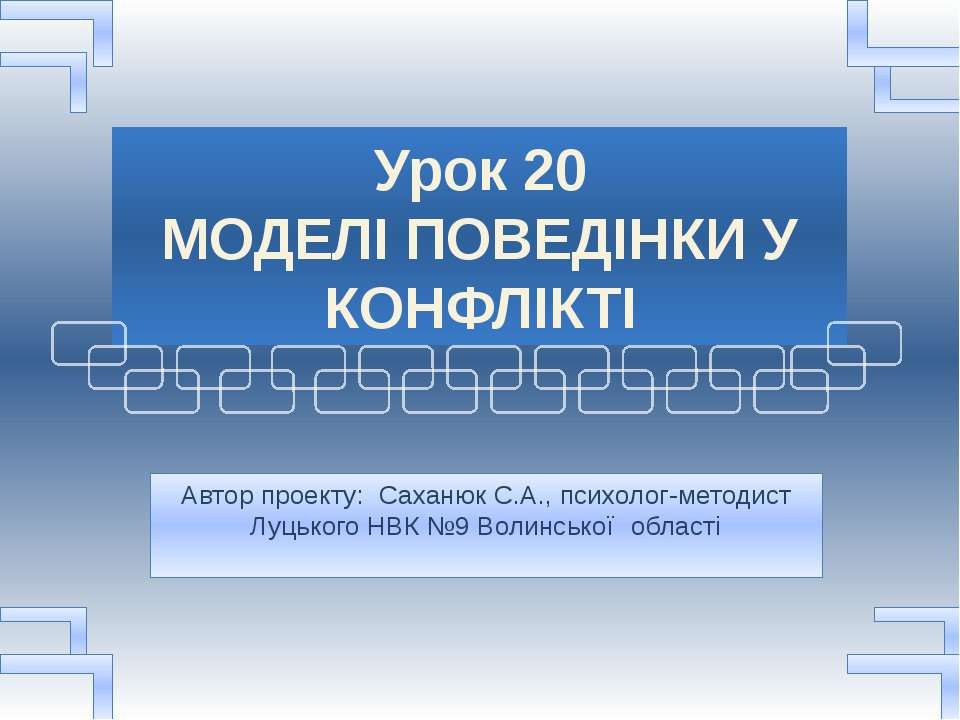 Урок 20 МОДЕЛІ ПОВЕДІНКИ У КОНФЛІКТІ Автор проекту: Саханюк С.А., психолог-ме...