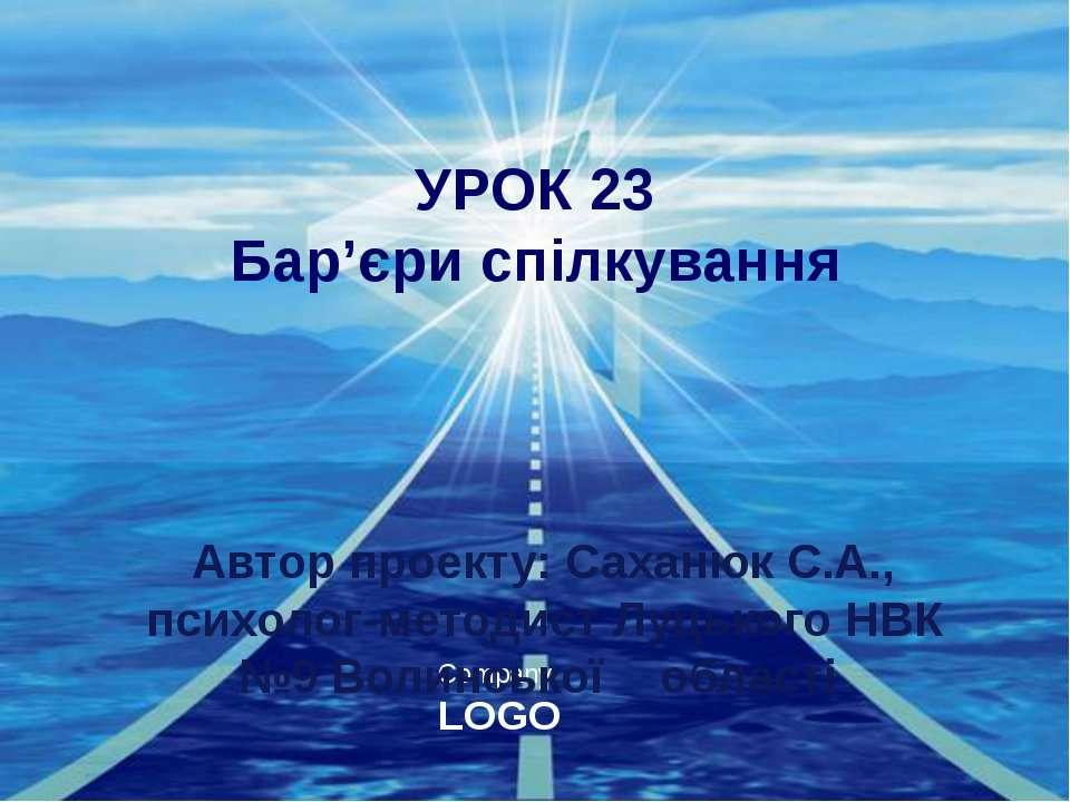 УРОК 23 Бар'єри спілкування Автор проекту: Саханюк С.А., психолог-методист Лу...