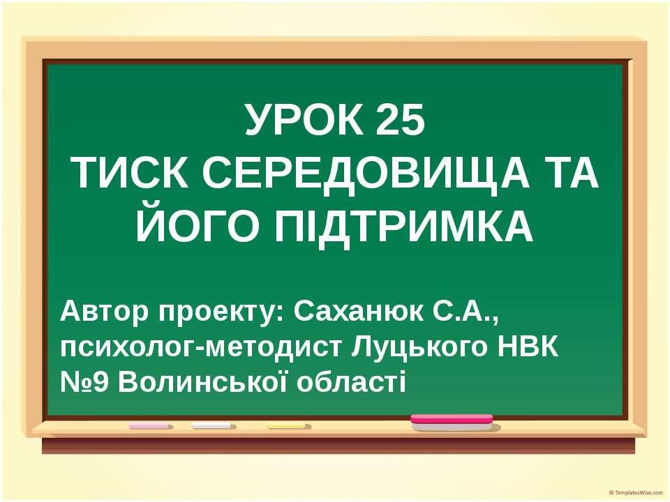 УРОК 25 ТИСК СЕРЕДОВИЩА ТА ЙОГО ПІДТРИМКА Автор проекту: Саханюк С.А., психол...