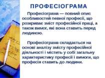 ПРОФЕСІОГРАМА Професіограма — повний опис особливостей певної професії, що ро...