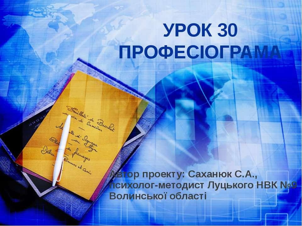 УРОК 30 ПРОФЕСІОГРАМА Автор проекту: Саханюк С.А., психолог-методист Луцького...
