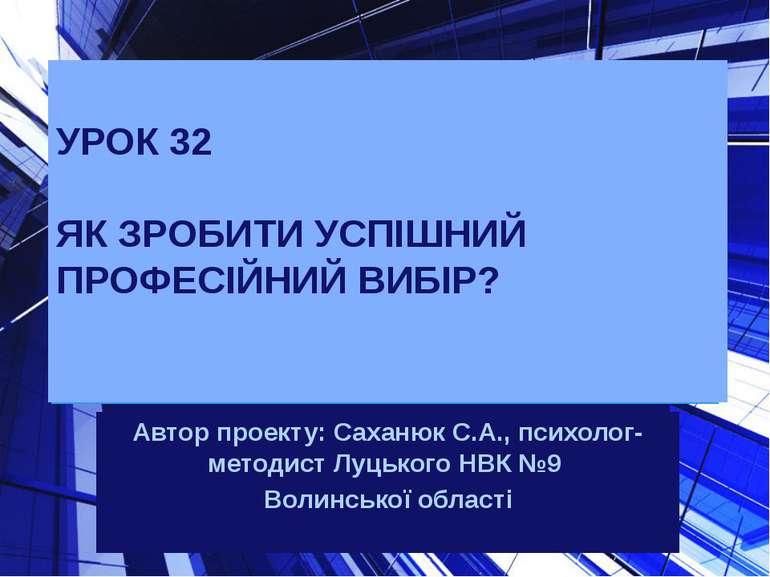 УРОК 32 ЯК ЗРОБИТИ УСПІШНИЙ ПРОФЕСІЙНИЙ ВИБІР? Автор проекту: Саханюк С.А., п...