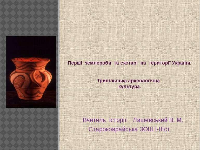 Перші землероби та скотарі на території України. Трипільська археологічна кул...