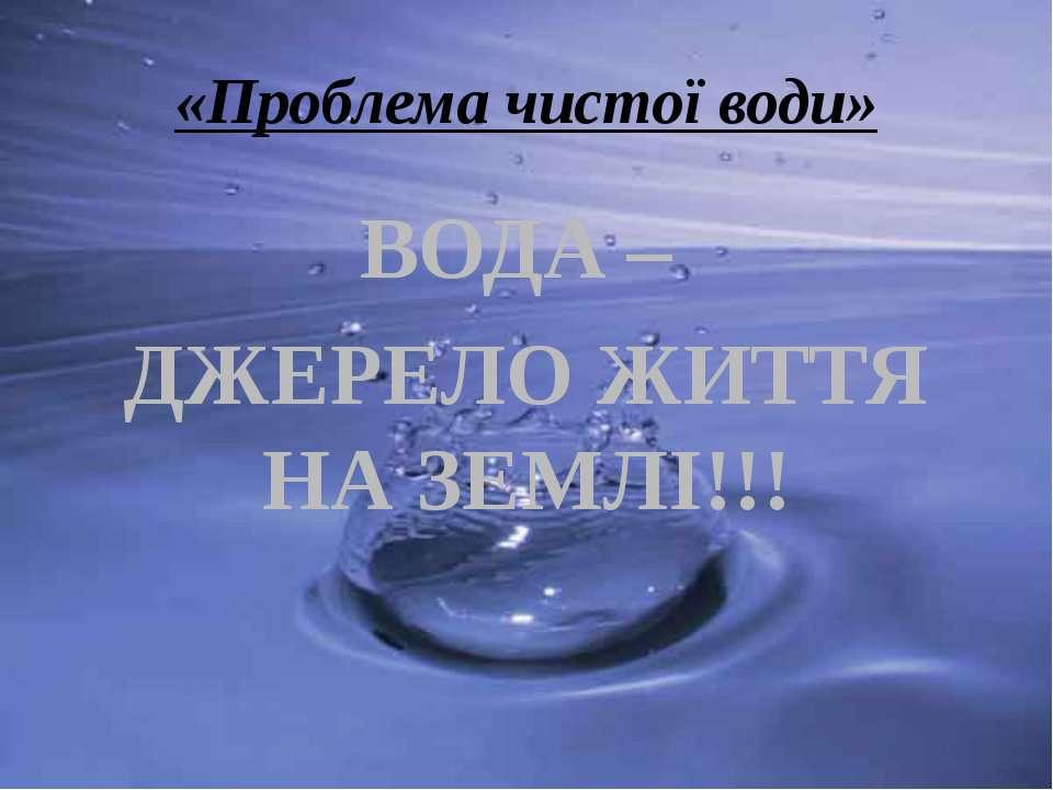 «Проблема чистої води» ВОДА – ДЖЕРЕЛО ЖИТТЯ НА ЗЕМЛІ!!!