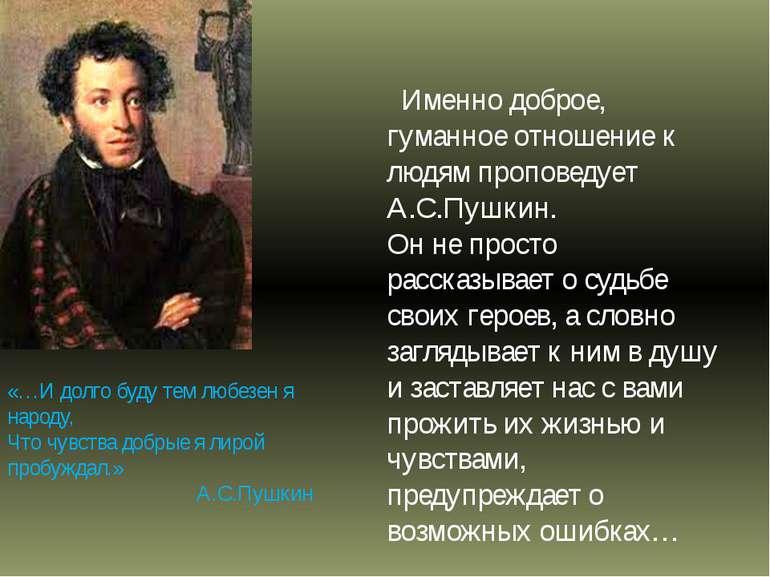 Именно доброе, гуманное отношение к людям проповедует А.С.Пушкин. Он не прост...