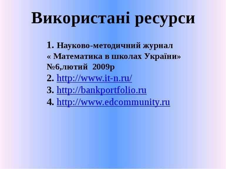 Використані ресурси1. Науково-методичний журнал « Математика в школах України...