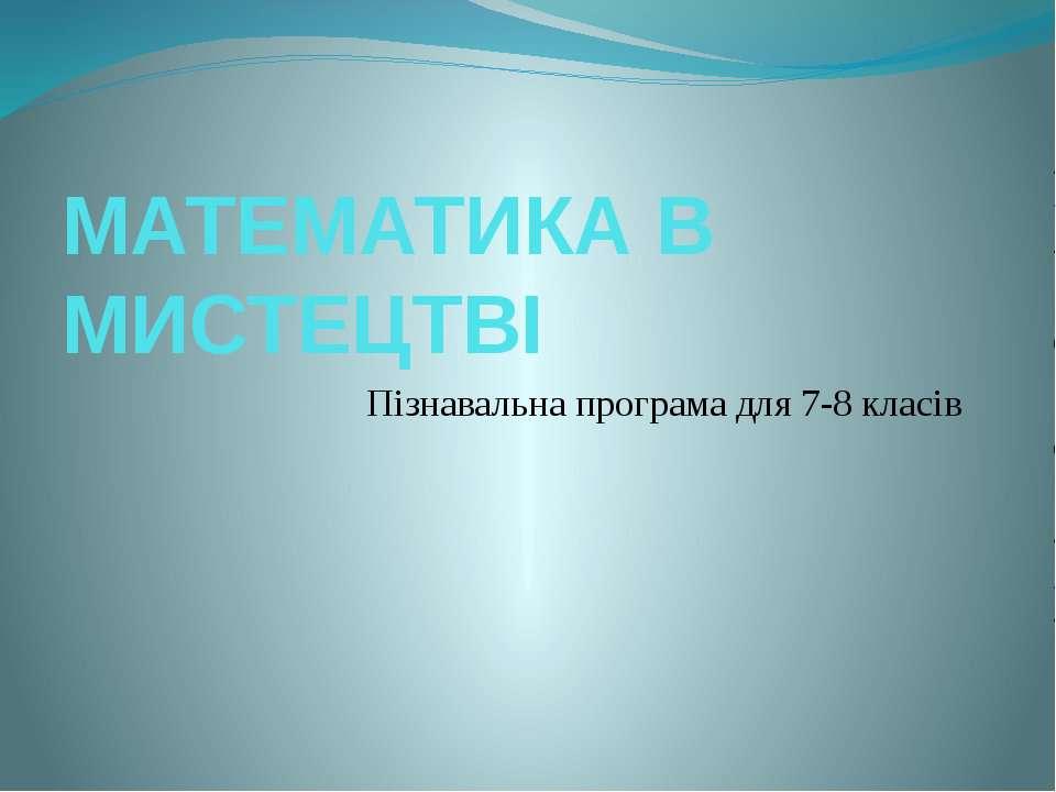 МАТЕМАТИКА В МИСТЕЦТВІ Пізнавальна програма для 7-8 класів