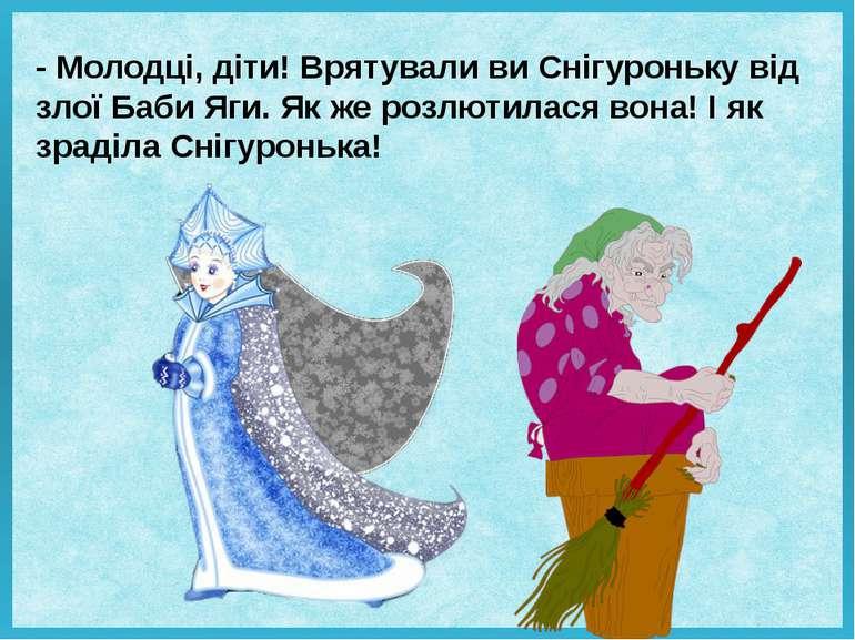 - Молодці, діти! Врятували ви Снігуроньку від злої Баби Яги. Як же розлютилас...