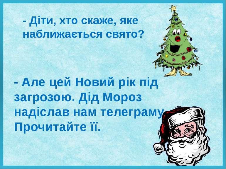 - Діти, хто скаже, яке наближається свято? - Але цей Новий рік під загрозою. ...