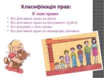 Класифікація прав: Я маю право: Всі діти мають право на життя Всі діти мають ...