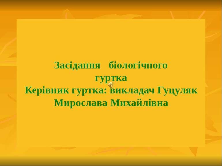 Засідання біологічного гуртка Керівник гуртка: викладач Гуцуляк Мирослава Мих...