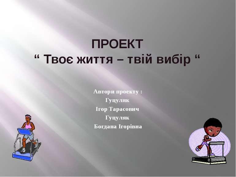 """ПРОЕКТ """" Твоє життя – твій вибір """" Автори проекту : Гуцуляк Ігор Тарасович Гу..."""