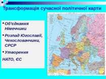 Трансформація сучасної політичної карти Об'єднання Німеччини Розпад Югославії...
