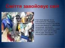 Сміття завойовує світ Пластикові відходи, які не розкладаються, і передусім п...