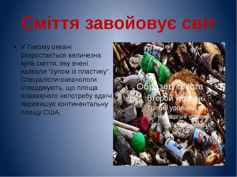 Сміття завойовує світ У Тихому океані розростається величезна купа сміття, як...