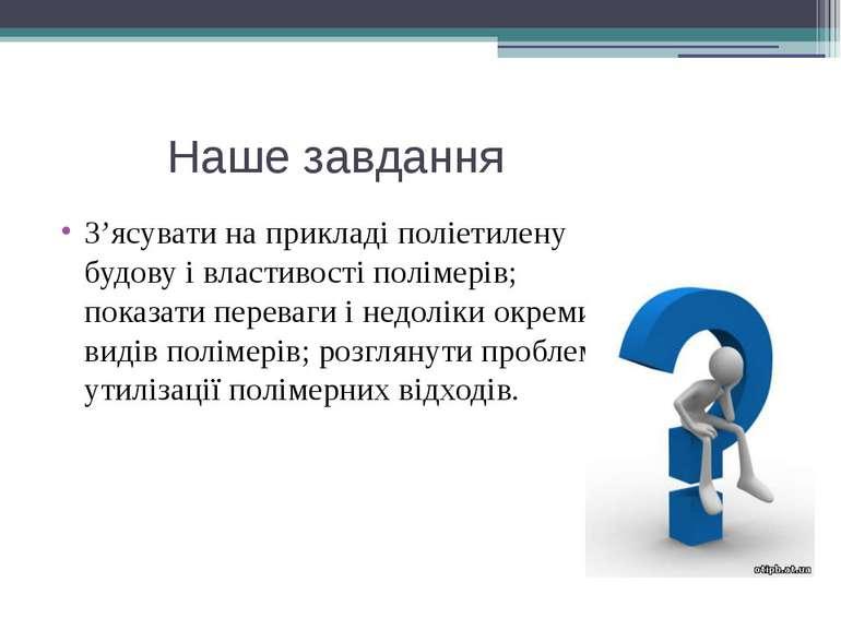 Наше завдання З'ясувати на прикладі поліетилену будову і властивості полімері...