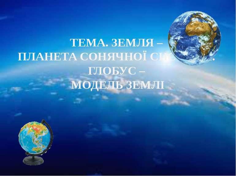 ТЕМА. ЗЕМЛЯ – ПЛАНЕТА СОНЯЧНОЇ СИСТЕМИ. ГЛОБУС – МОДЕЛЬ ЗЕМЛІ