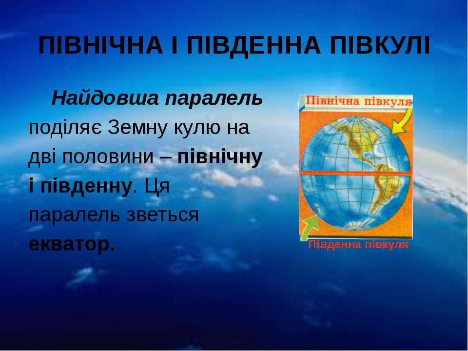 ПІВНІЧНА І ПІВДЕННА ПІВКУЛІ Найдовша паралель поділяє Земну кулю на дві полов...