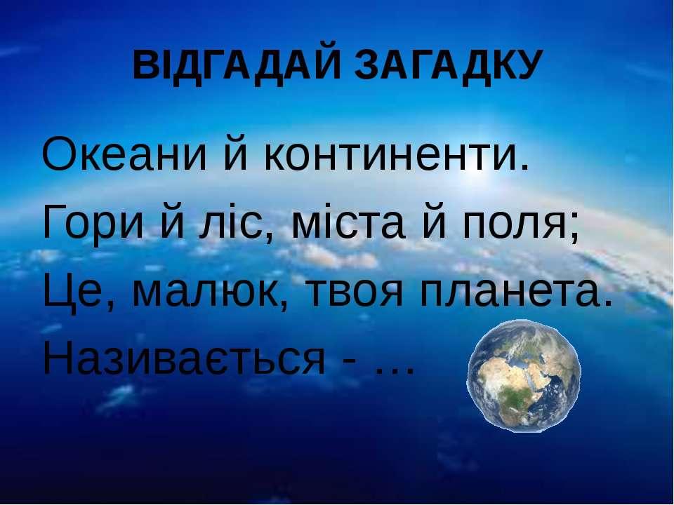 ВІДГАДАЙ ЗАГАДКУ Океани й континенти. Гори й ліс, міста й поля; Це, малюк, тв...