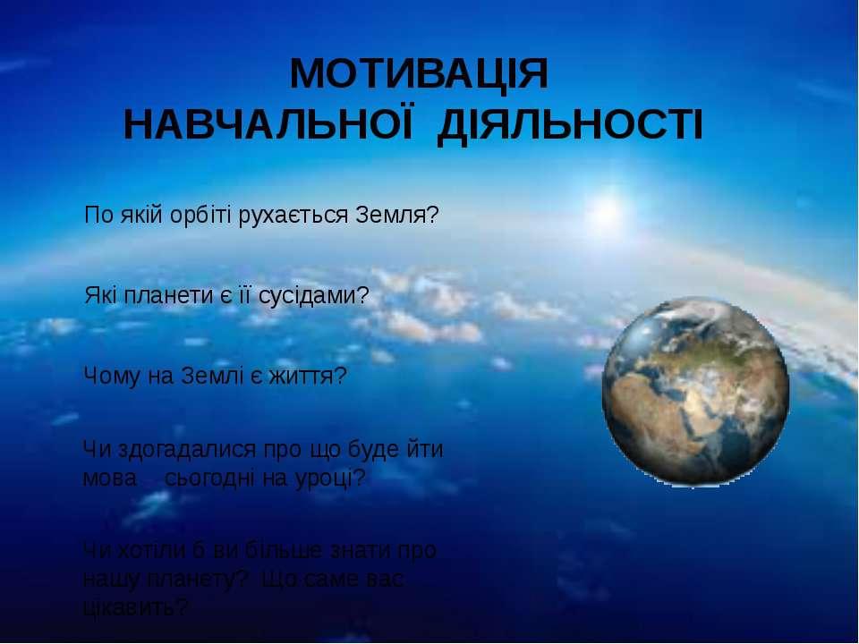 . МОТИВАЦІЯ НАВЧАЛЬНОЇ ДІЯЛЬНОСТІ По якій орбіті рухається Земля? Які планети...