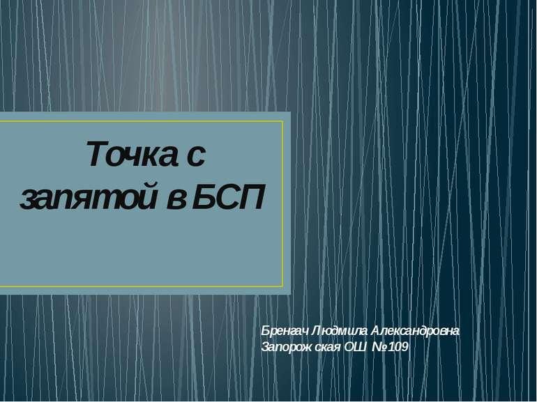 Точка с запятой в БСП Бренгач Людмила Александровна Запорожская ОШ № 109