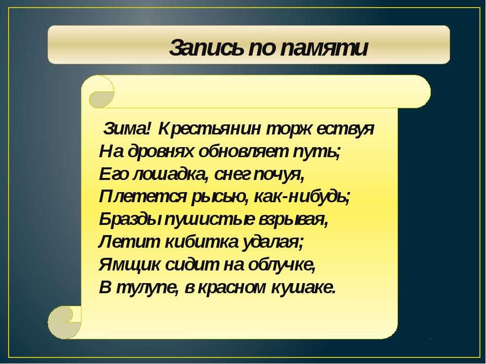 Запись по памяти Зима! Крестьянин торжествуя На дровнях обновляет путь; Его л...